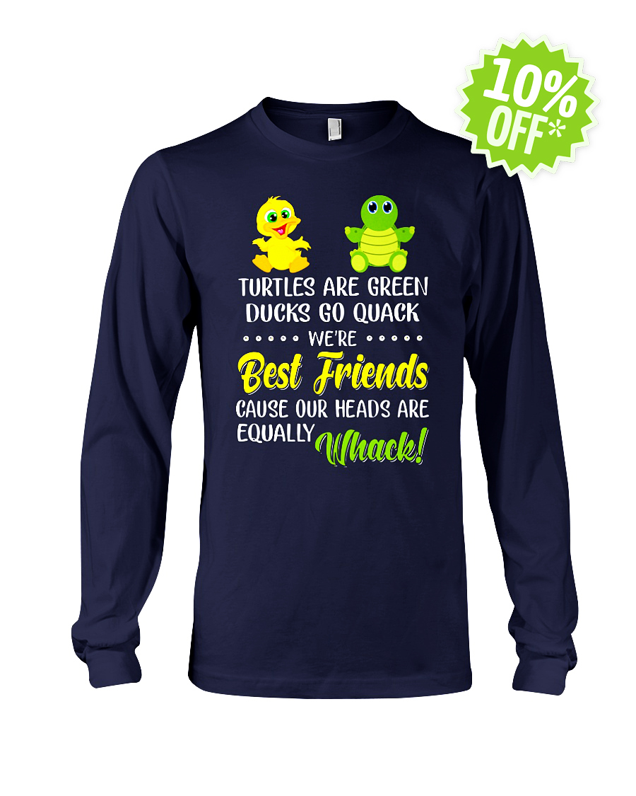 Turtles Are Green Ducks Go Quack We're Best Friends Cause Our Heads Are Equally Whack longsleeve tee