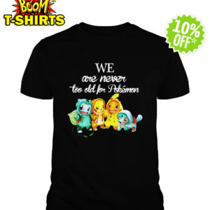 We are never too old Pokemon shirt