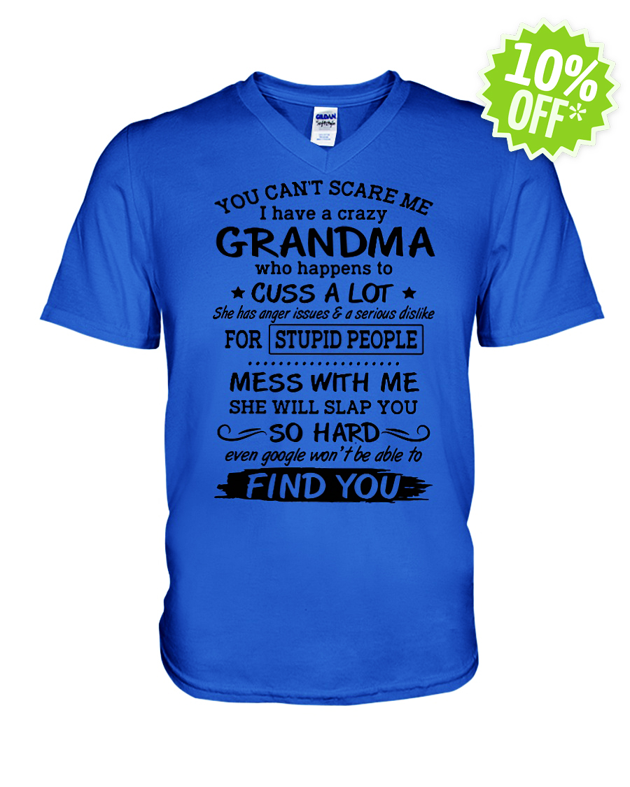 You can't scare me I have a crazy Grandma who happens to cuss a lot v-neck