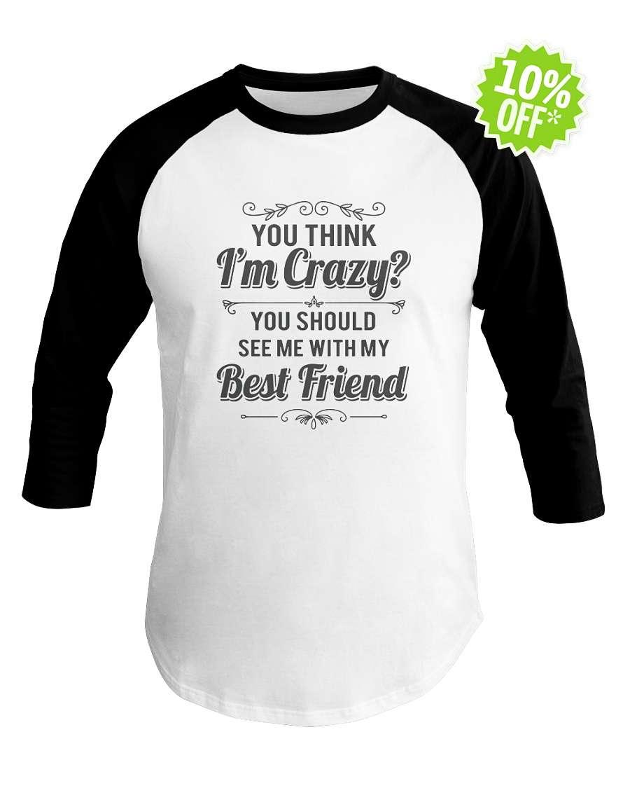 You think I'm crazy you should see me with my best friend baseball tee