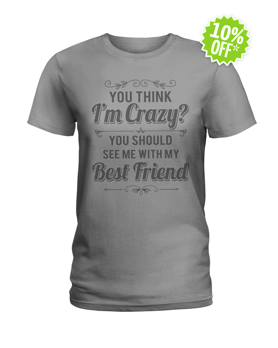 You think I'm crazy you should see me with my best friend lady shirt