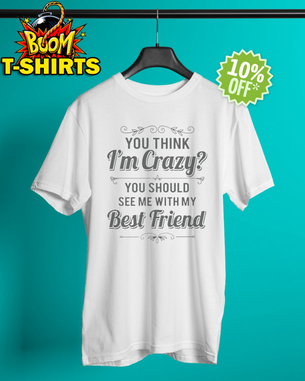 You think I'm crazy you should see me with my best friend shirt