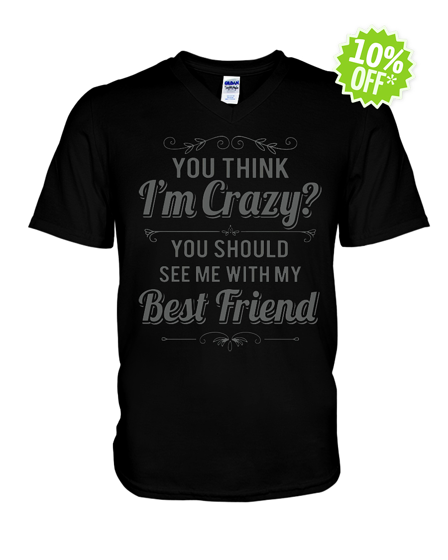You think I'm crazy you should see me with my best friend v-neck