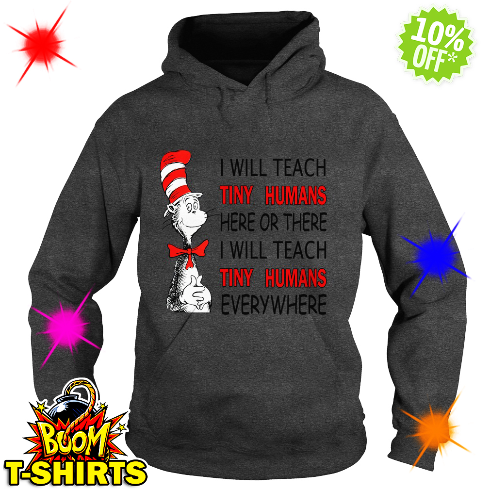 Dr Seuss I will teach Tiny Humans here or there everywhere hoodie