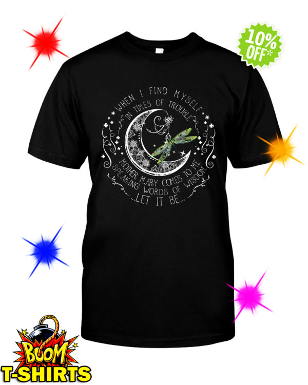 Dragonfly when I find myself in times of trouble let it be shirt