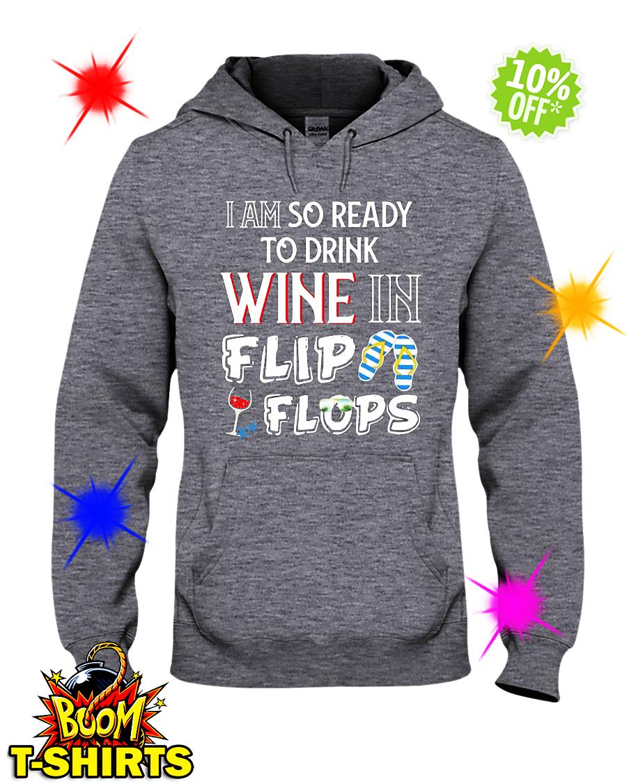 I am so ready to drink Wine in flip flops hoodie