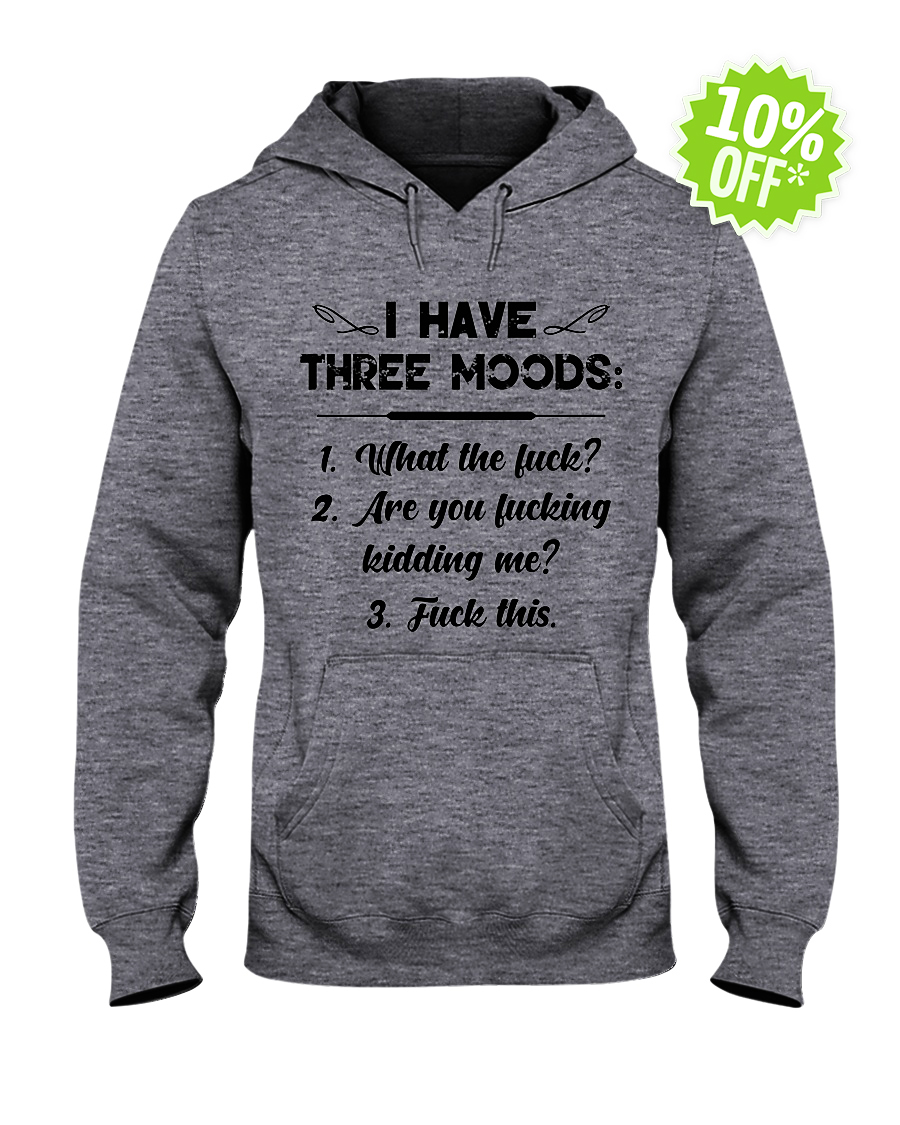 I have three moods what the fuck hooded sweatshirt