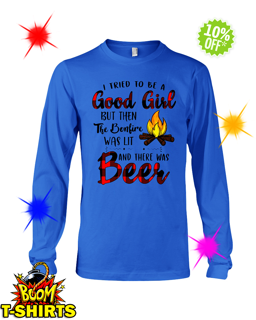 I tried to be a good girl but then the bonfire was lit and there was Beer long sleeve tee