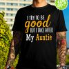I try to be good but I take after my Auntie shirt