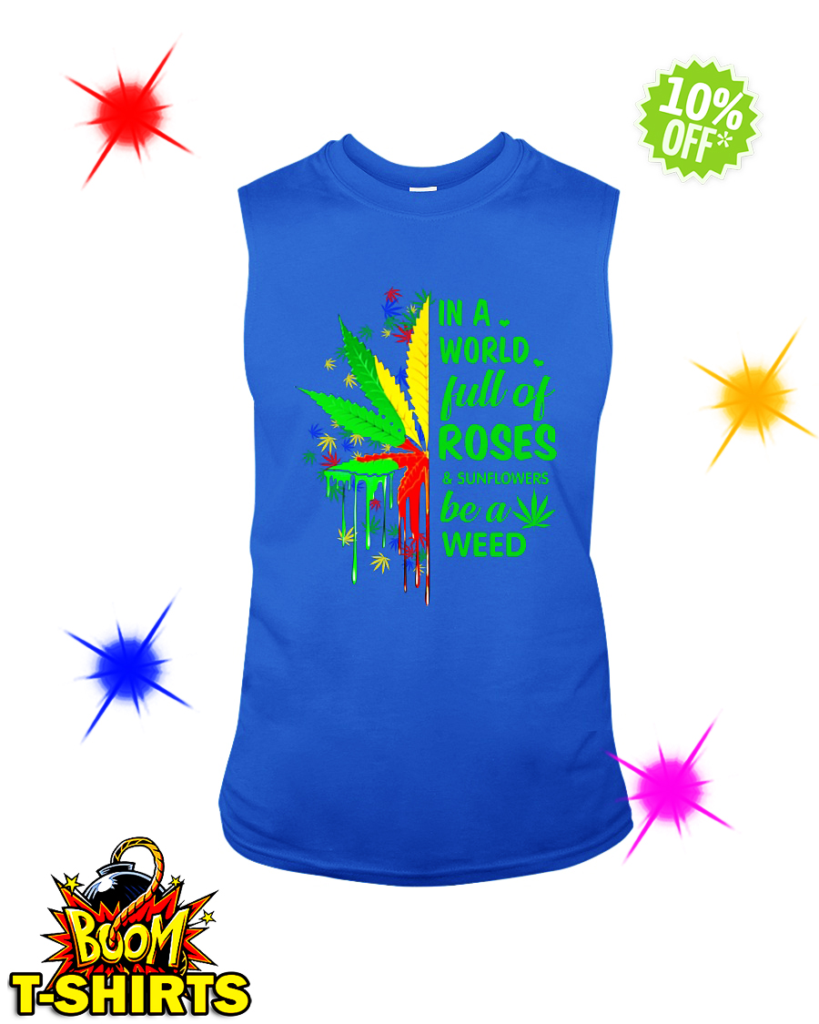 In a world full of roses and sunflowers be a weed sleeveless tee