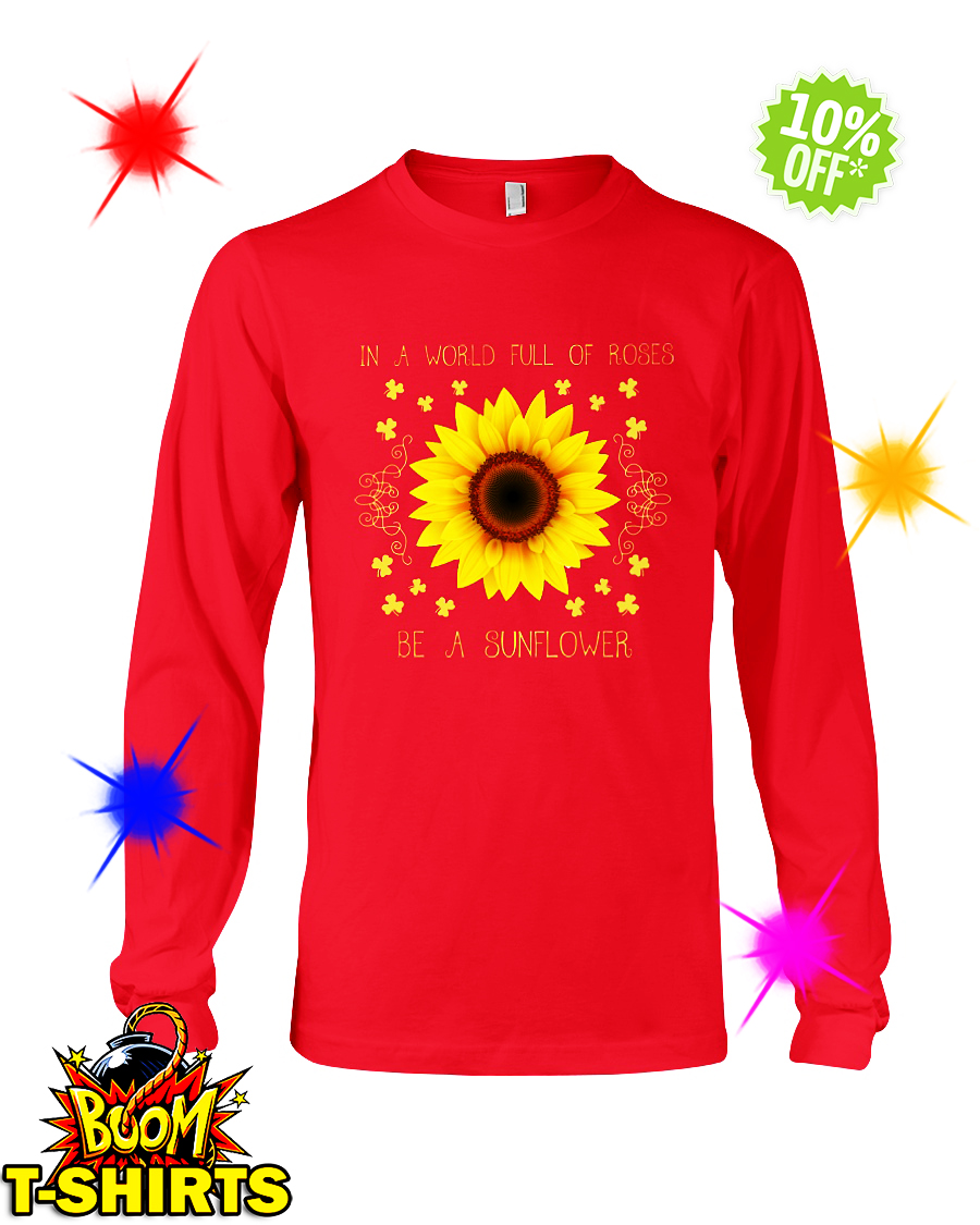 In a world full of roses be a sunflower long sleeve tee