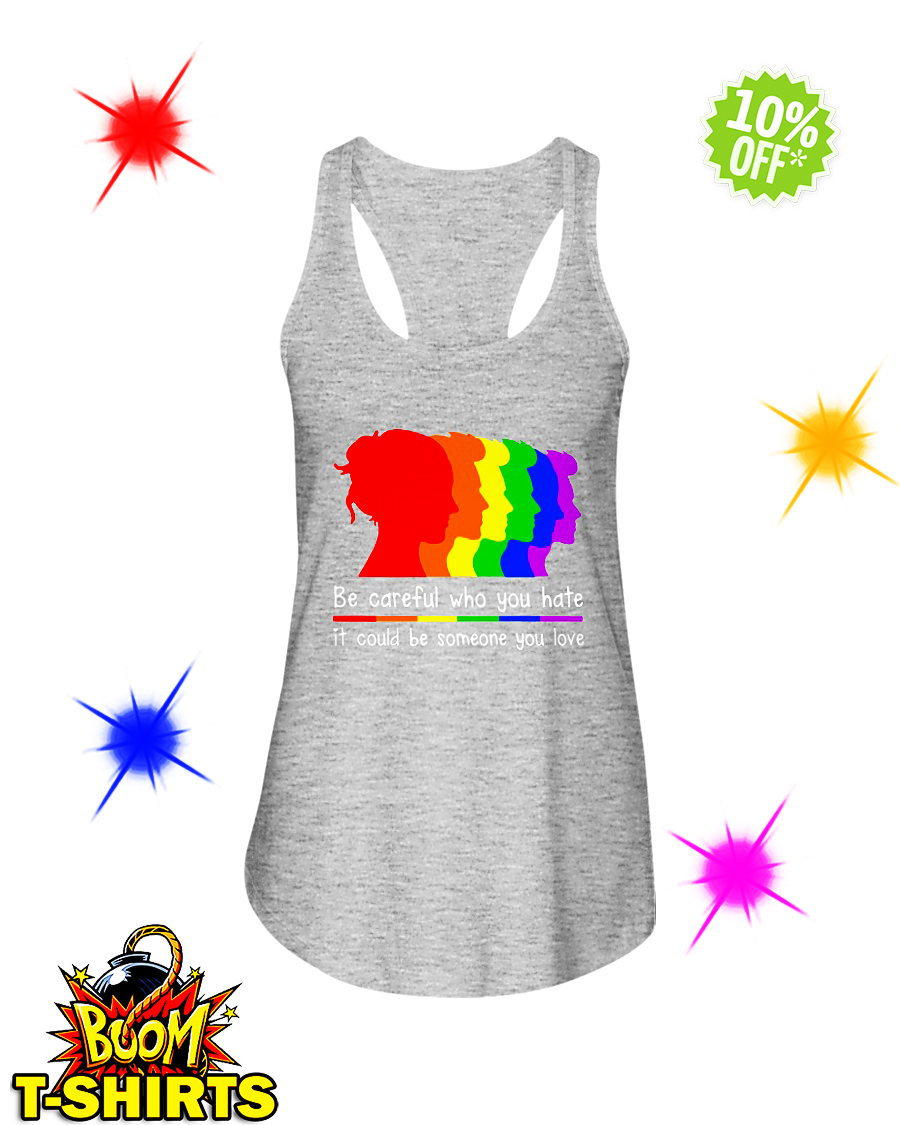 LGBT Be careful who you hate it could be someone you love flowy tank