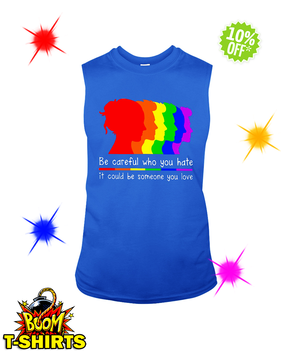 LGBT Be careful who you hate it could be someone you love sleeveless tee