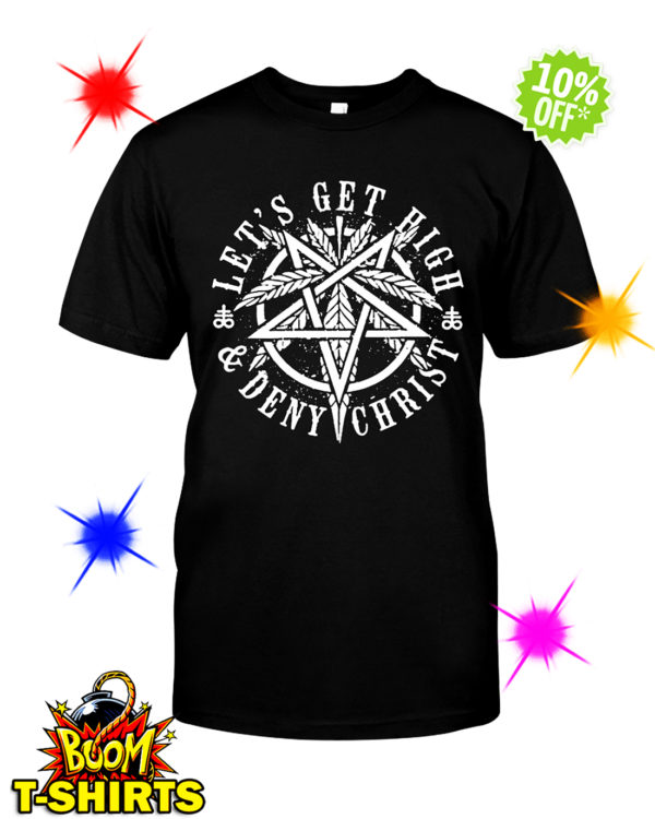 Let's get high and deny Christ shirt