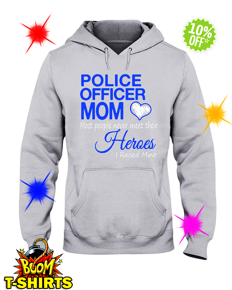 Police officer Mom most people never meet their Heroes I raised mine hoodie
