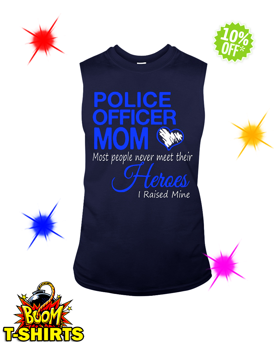 Police officer Mom most people never meet their Heroes I raised mine sleeveless tee