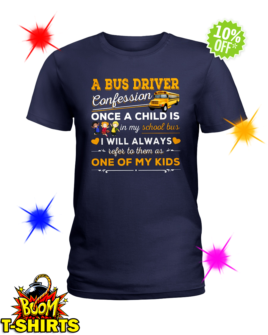 A bus driver confession once a child is in my school bus I will always refer to them as one of my kids lady shirt
