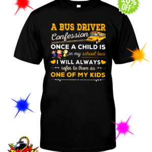 A bus driver confession once a child is in my school bus I will always refer to them as one of my kids shirt