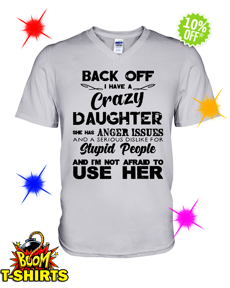 Back Off I Have A Crazy Daughter She Has Anger Issues v-neck