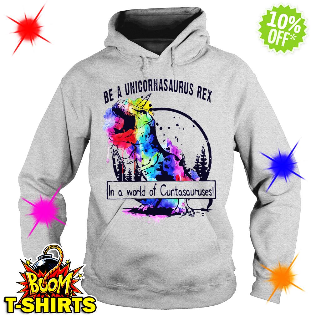 Be a unicornasaurus rex in a world of Cuntasauruses hoodie
