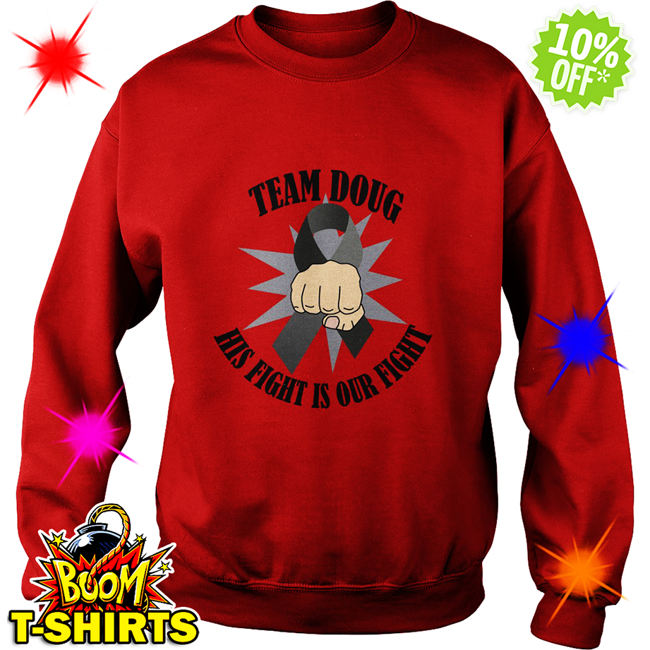 Brain Cancer Awareness Team Doug His Fight Is Our Fight sweatshirt