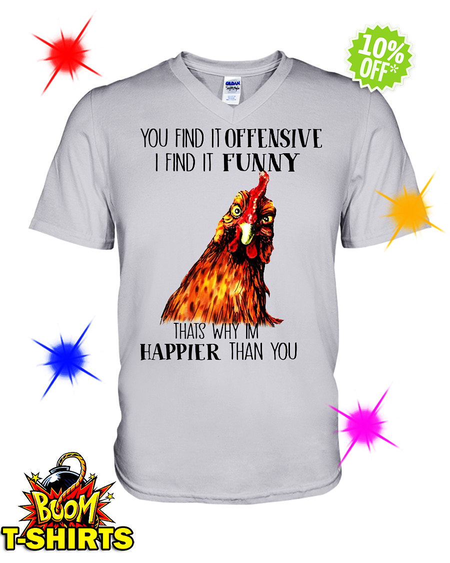 Chicken you find it offensive I find it funny that's why I'm happier than you v-neck