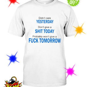 Didn't care Yesterday don't give a Shit Today probably won't give a Fuck Tomorrow shirt