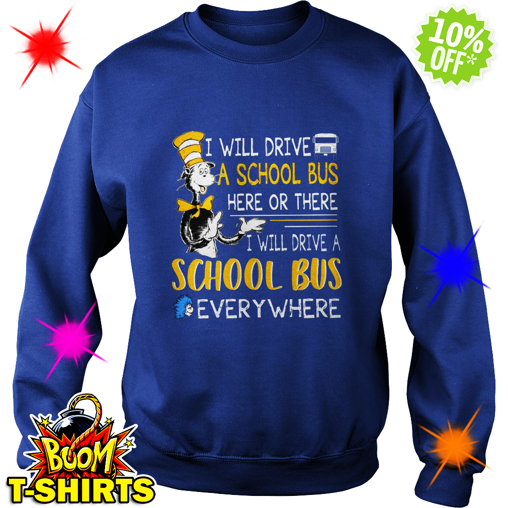 Dr Seuss I will drive a school bus here or there I will drive a school bus everywhere sweatshirt