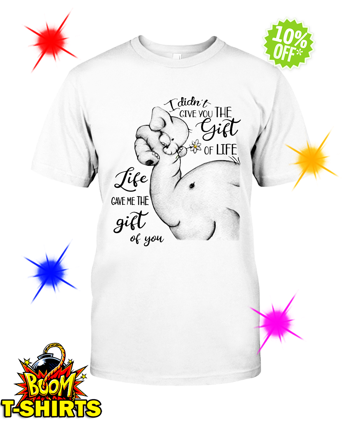 Elephant I didn't give you the gift of life life gave me the gift of you shirt