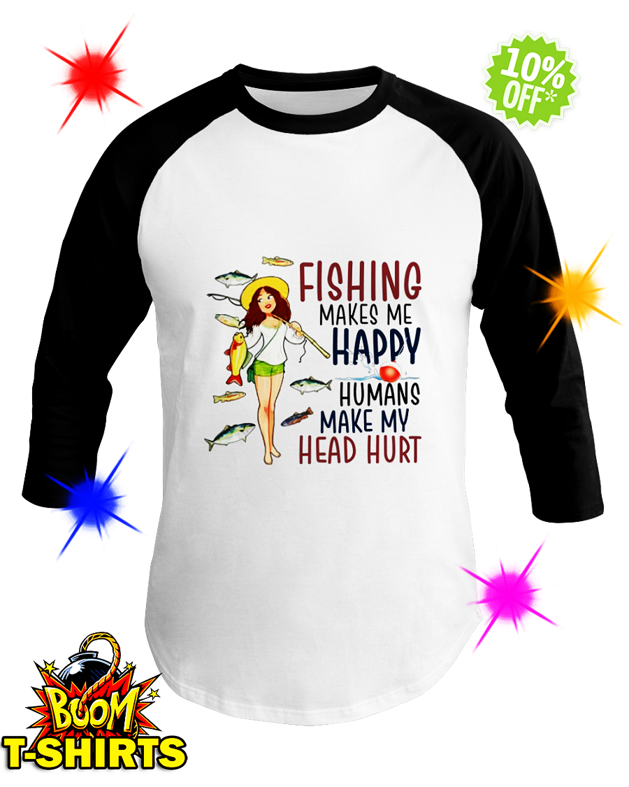 Fishing makes me happy humans make my head hurt baseball tee