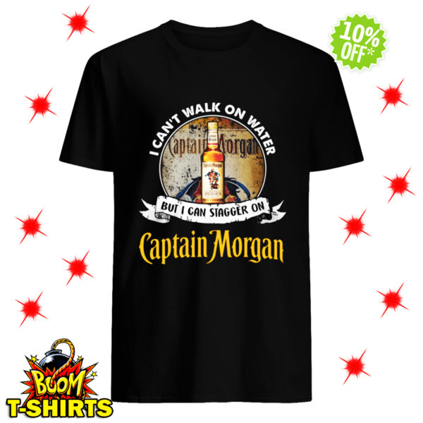 I Can't Walk On Water But I Can Stagger On Captain Morgan shirt