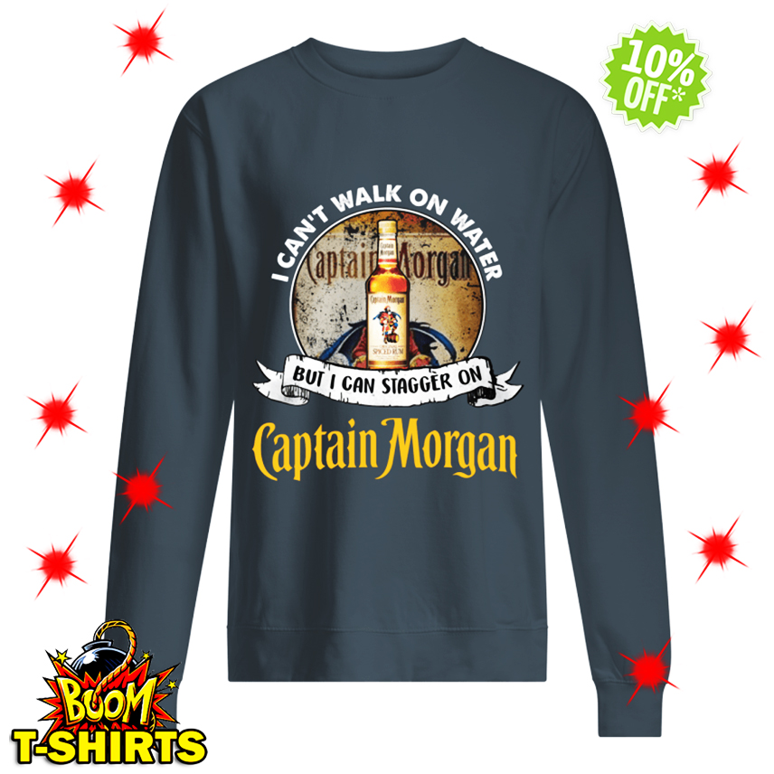 I Can't Walk On Water But I Can Stagger On Captain Morgan sweatshirt