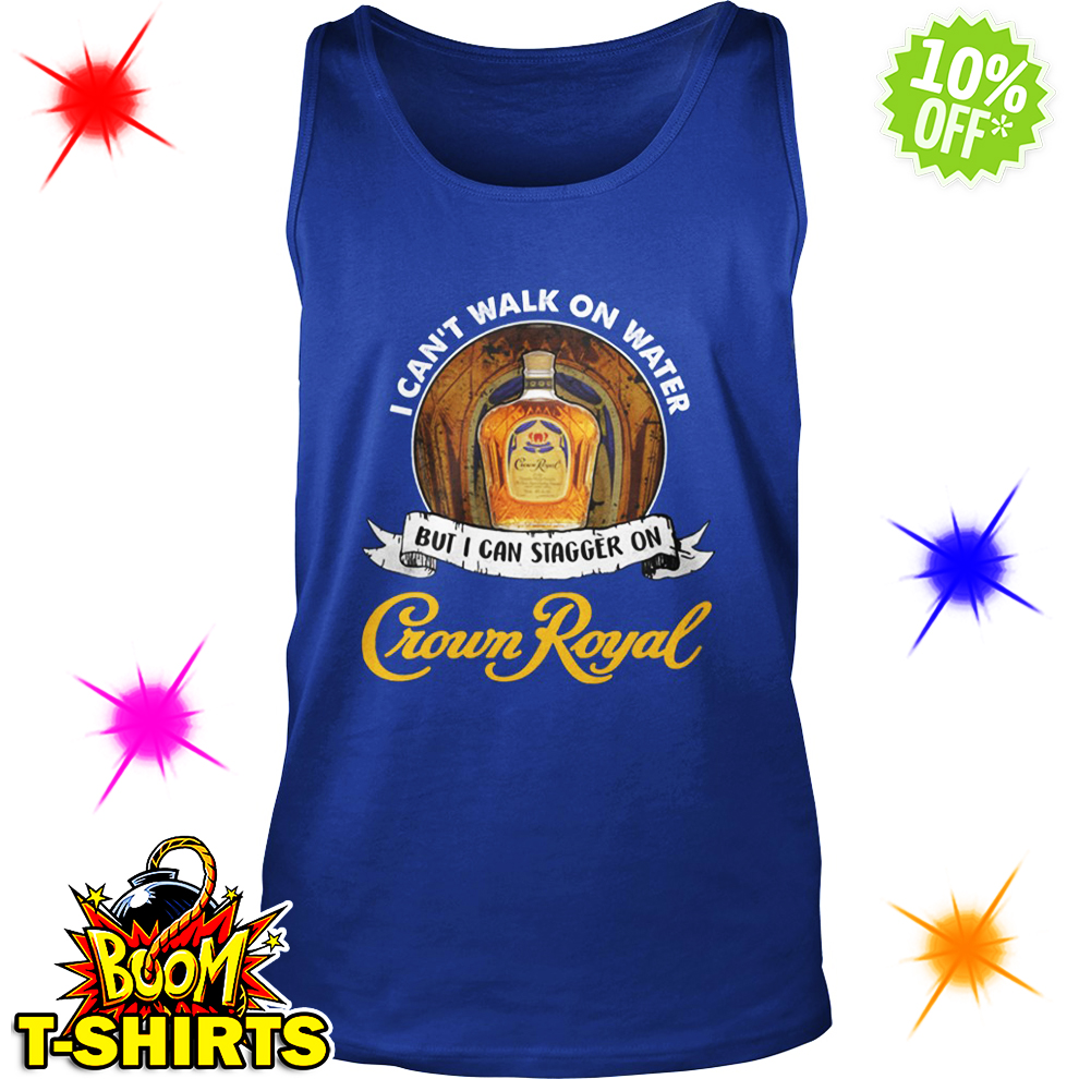 I Can't Walk On Water But I Can Stagger On Crown Royal tank top