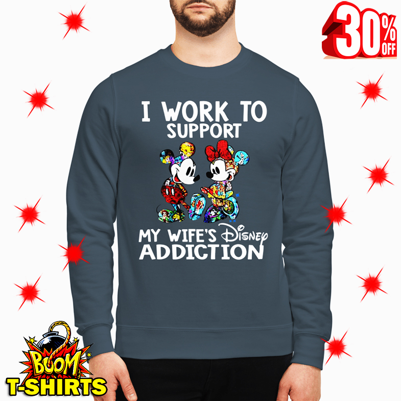 I Work to Support My Wife's Disney Addiction sweatshirt