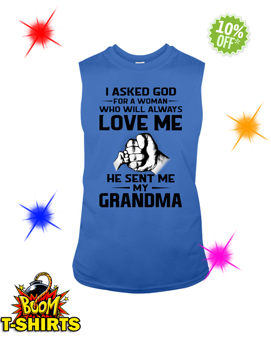 I asked god for a woman who will always love me he sent me my Grandma sleeveless tee