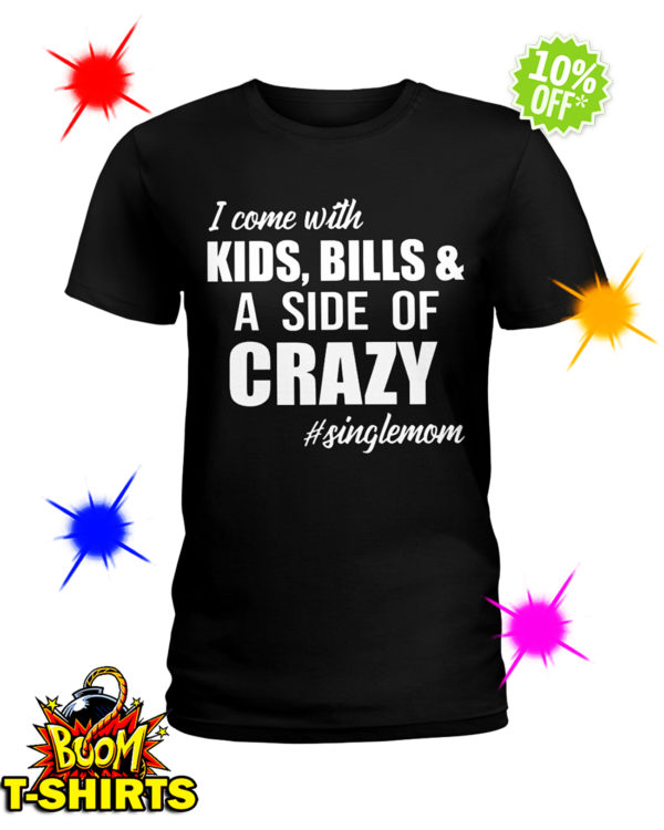 I come with Kids Bills and a Side of Crazy Single Mom shirt