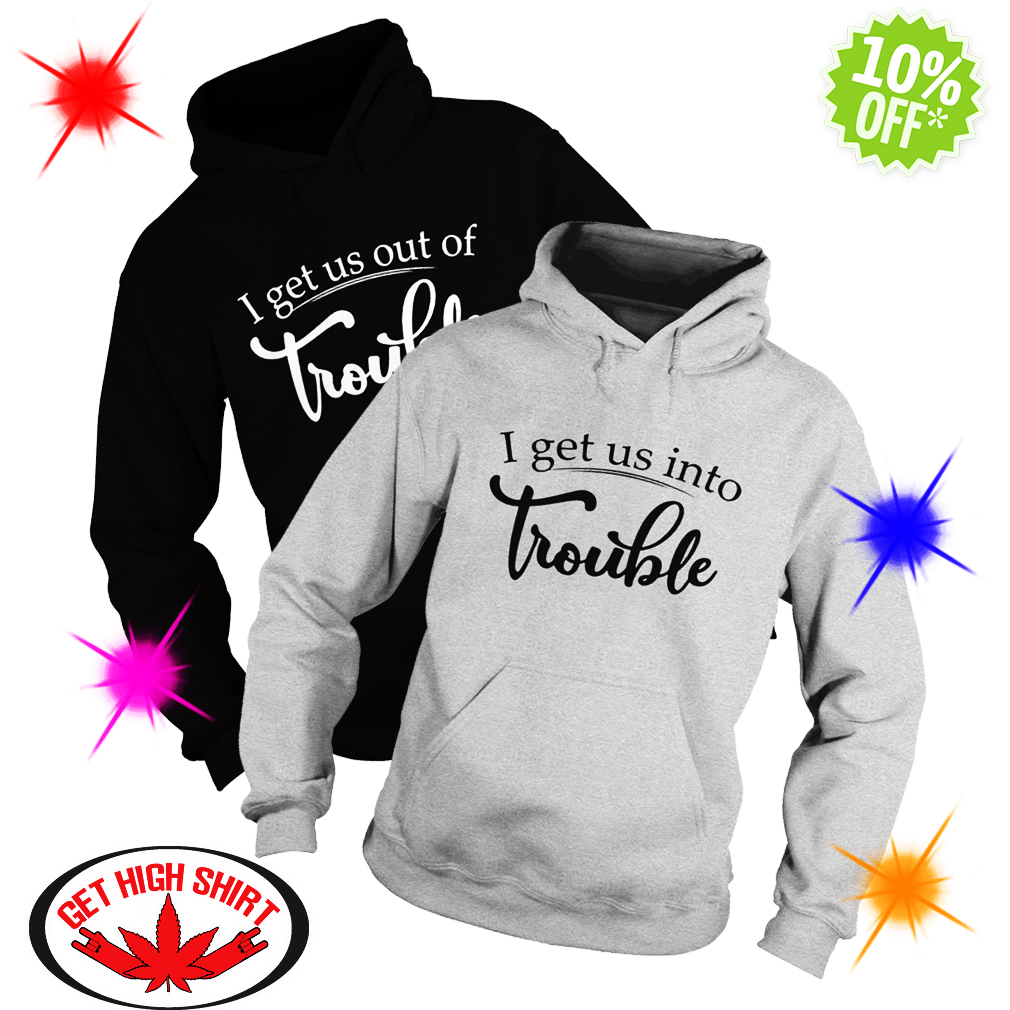 I get us into trouble I get us out of trouble hoodie