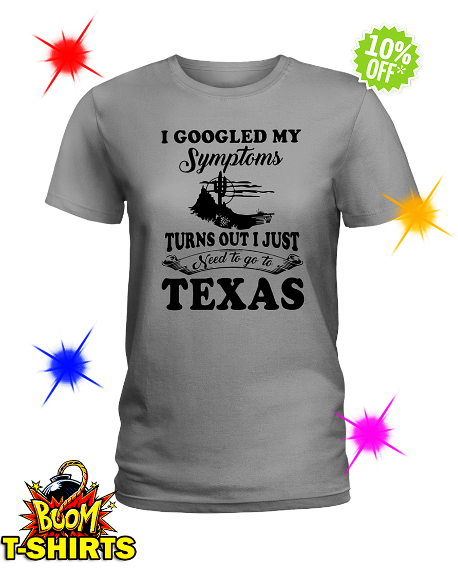 I googled my symptoms turns out i just need to Texas lady shirt