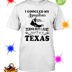 I googled my symptoms turns out i just need to Texas shirt