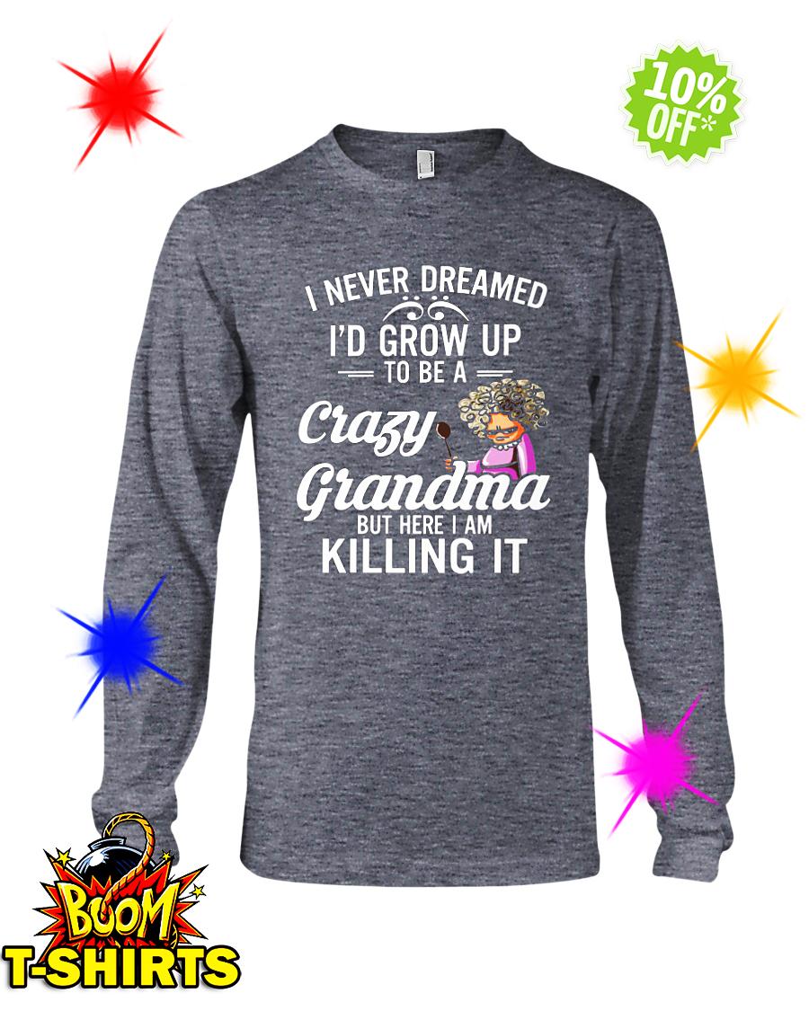 I never dreamed I'd grow up to be a crazy grandma long sleeve tee