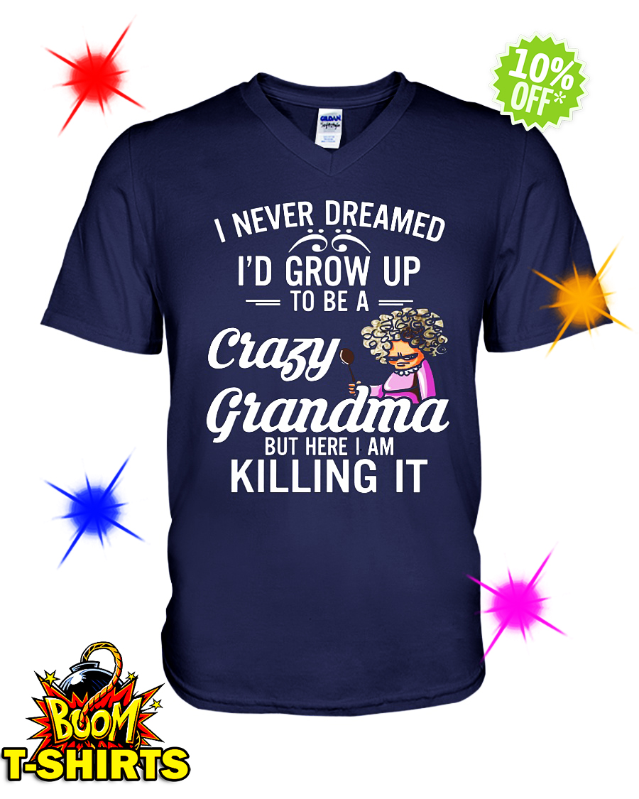I never dreamed I'd grow up to be a crazy grandma v-neck