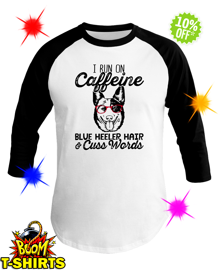 I run on caffeine Blue Heeler hair and cuss words baseball tee