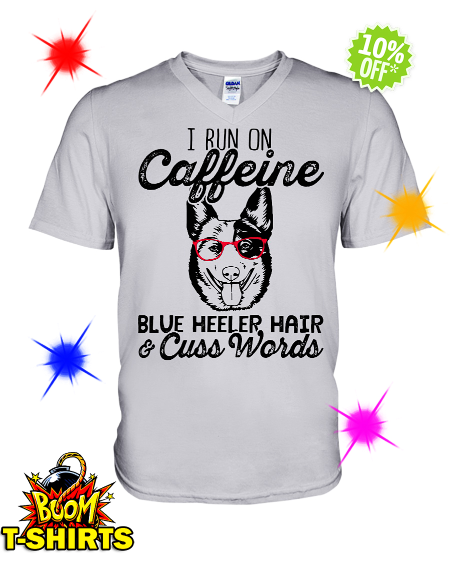 I run on caffeine Blue Heeler hair and cuss words v-neck