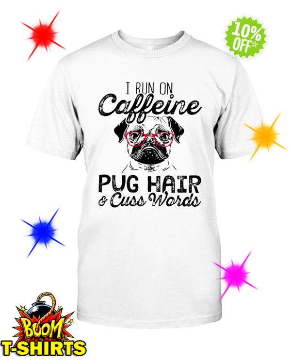 I run on caffeine Pug hair and cuss words shirt