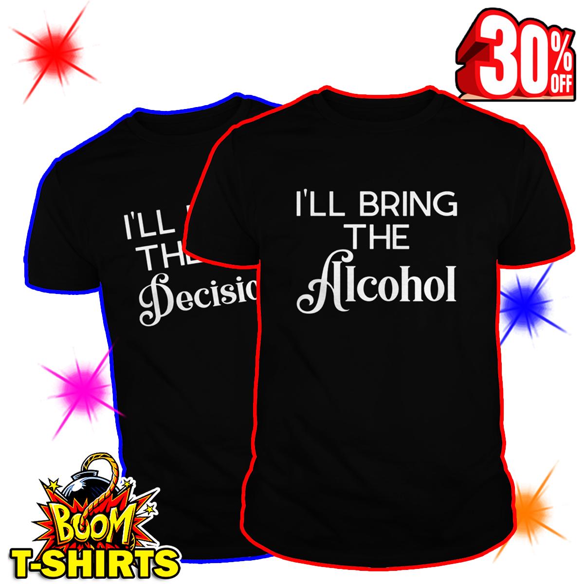 I'll Bring the Alcohol I'll bring the Bad Decisions shirt