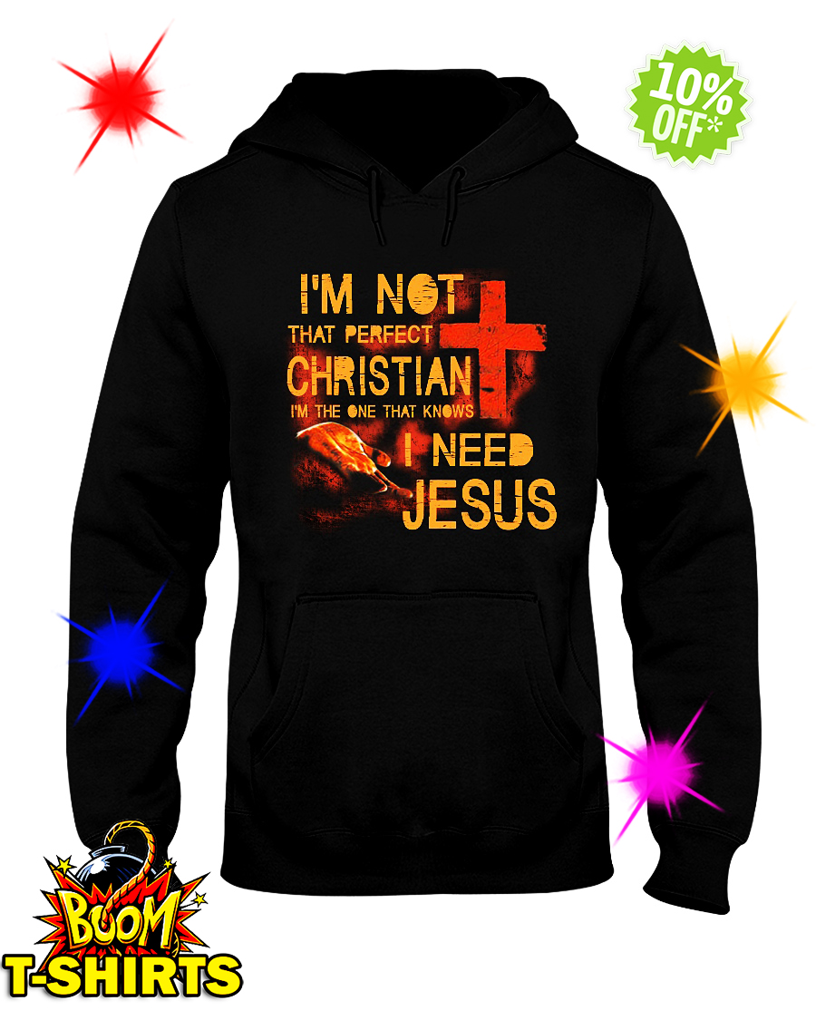 I'm not that perfect Christian I'm the one that knows I need Jesus hooded sweatshirt
