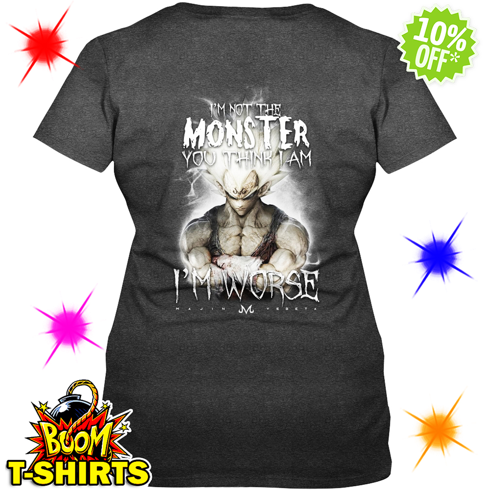 I'm not the Monster you think I am Vegeta I'm worse lady shirt