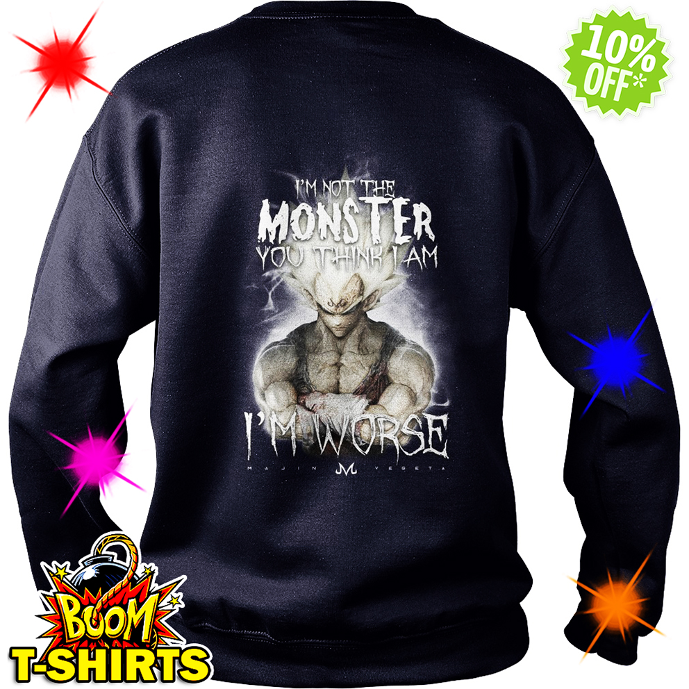I'm not the Monster you think I am Vegeta I'm worse sweatshirt