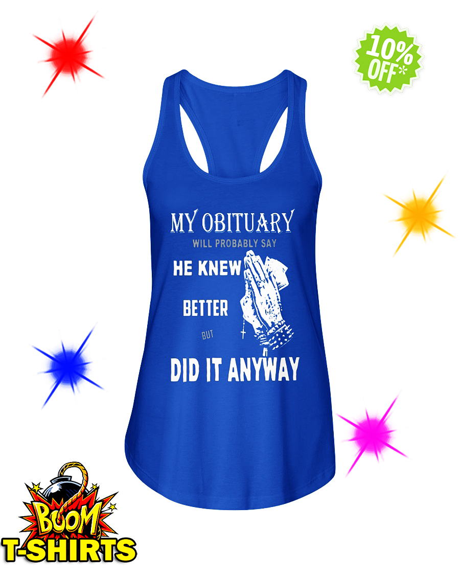 My obituary will be probably say he knew better but did it anyway flowy tank