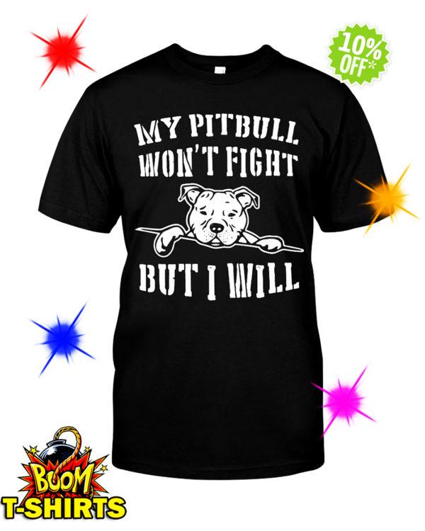 My pitbull won't fight but I will shirt